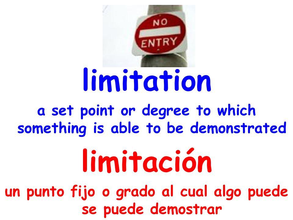 limitation a set point or degree to which something is able to be demonstrated limitación un punto fijo o grado al cual algo puede se puede demostrar