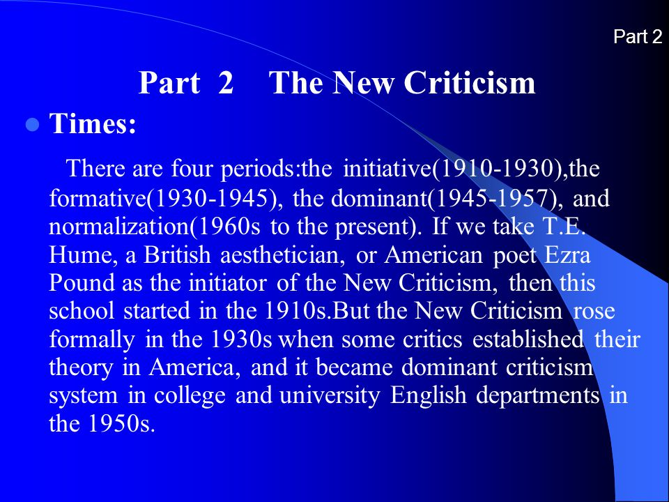 Part 2 Part 2 The New Criticism Times: There are four periods:the initiative(1910-1930),the formative(1930-1945), the dominant(1945-1957), and normalization(1960s to the present).