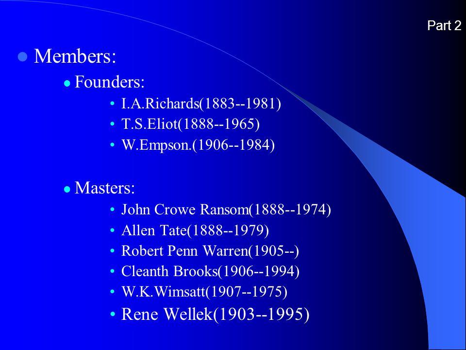 Part 2 Members: Founders: I.A.Richards(1883--1981) T.S.Eliot(1888--1965) W.Empson.(1906--1984) Masters: John Crowe Ransom(1888--1974) Allen Tate(1888--1979) Robert Penn Warren(1905--) Cleanth Brooks(1906--1994) W.K.Wimsatt(1907--1975) Rene Wellek(1903--1995)