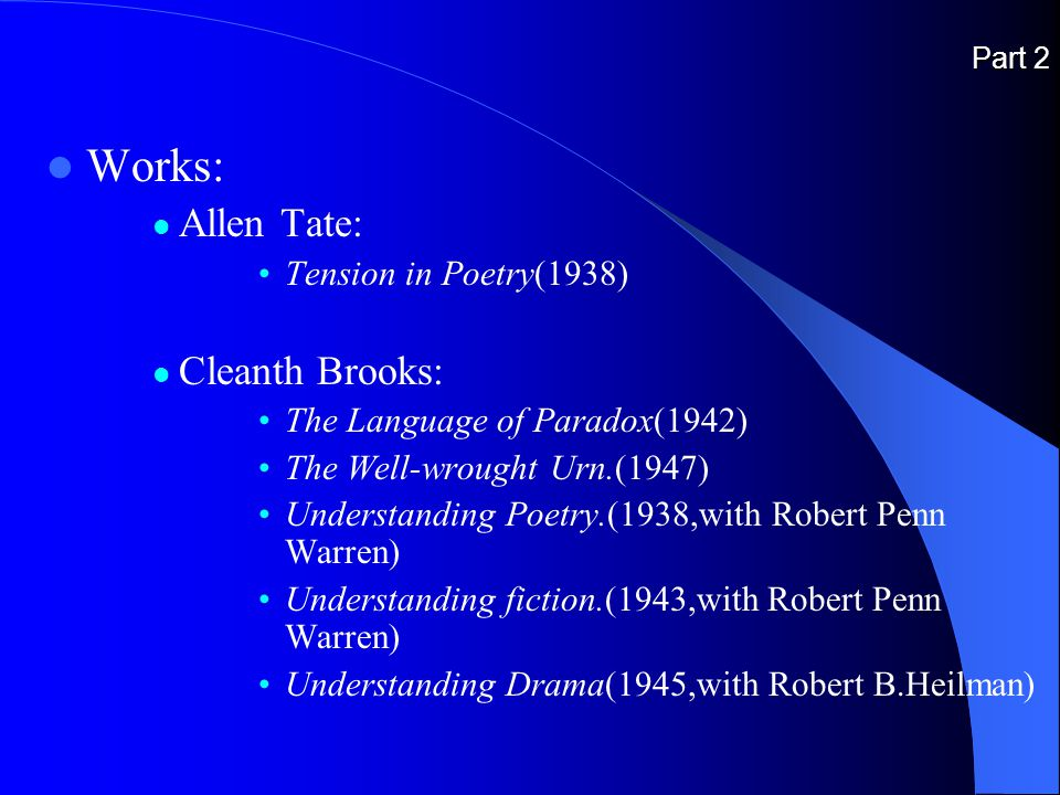 Part 2 Works: Allen Tate: Tension in Poetry(1938) Cleanth Brooks: The Language of Paradox(1942) The Well-wrought Urn.(1947) Understanding Poetry.(1938,with Robert Penn Warren) Understanding fiction.(1943,with Robert Penn Warren) Understanding Drama(1945,with Robert B.Heilman)