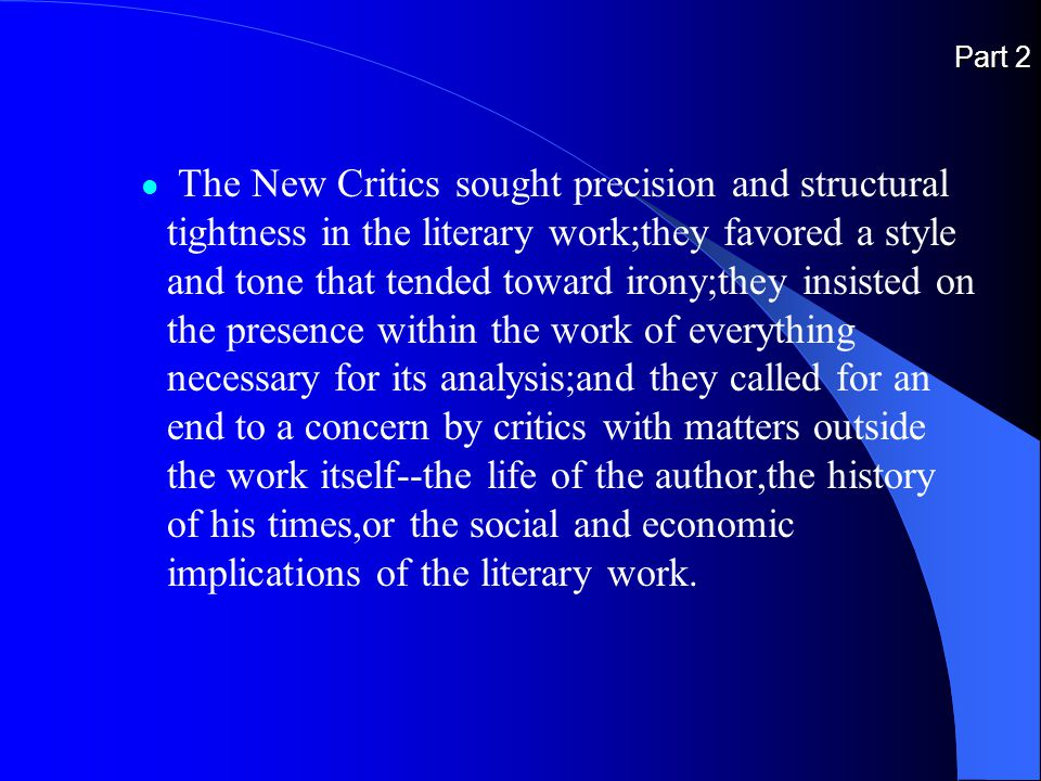 Part 2 The New Critics sought precision and structural tightness in the literary work;they favored a style and tone that tended toward irony;they insisted on the presence within the work of everything necessary for its analysis;and they called for an end to a concern by critics with matters outside the work itself--the life of the author,the history of his times,or the social and economic implications of the literary work.