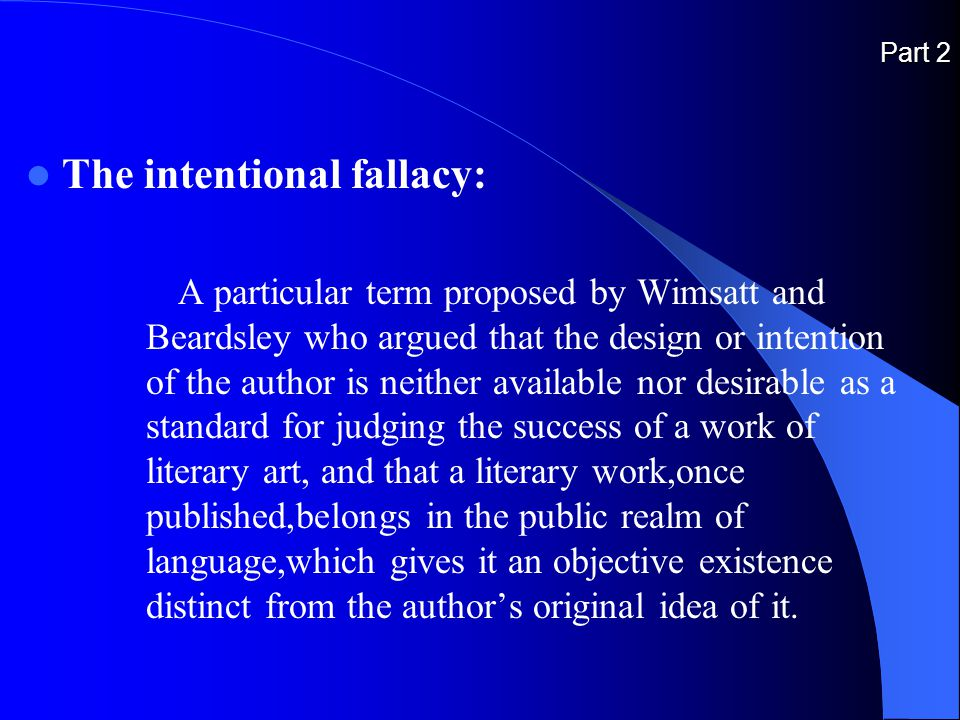 Part 2 The intentional fallacy: A particular term proposed by Wimsatt and Beardsley who argued that the design or intention of the author is neither available nor desirable as a standard for judging the success of a work of literary art, and that a literary work,once published,belongs in the public realm of language,which gives it an objective existence distinct from the author's original idea of it.