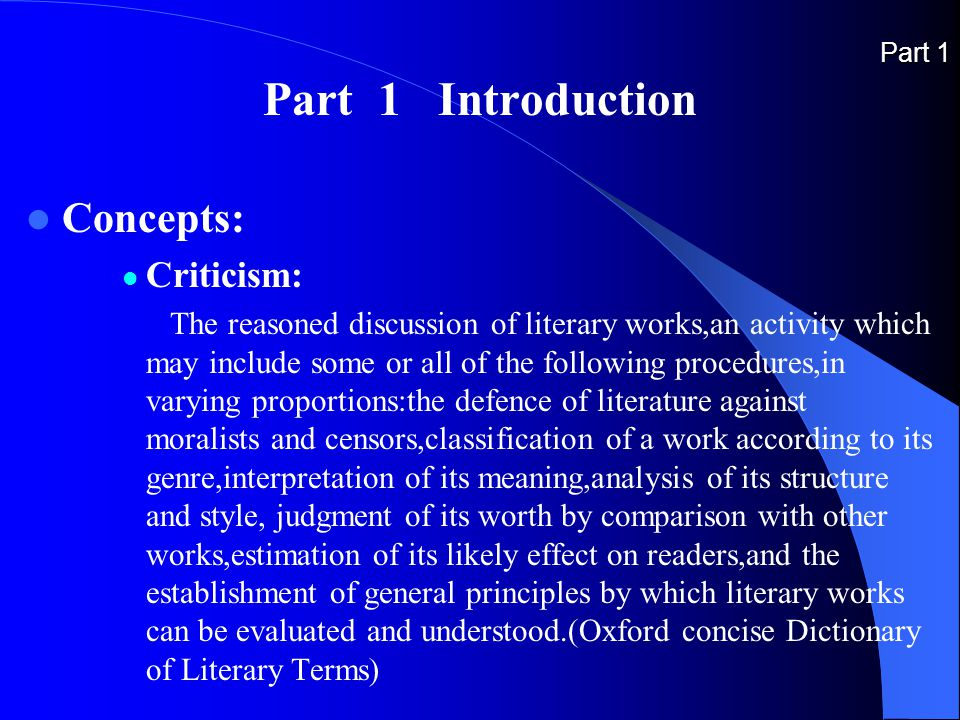 Part 1 Part 1 Introduction Concepts: Criticism: The reasoned discussion of literary works,an activity which may include some or all of the following procedures,in varying proportions:the defence of literature against moralists and censors,classification of a work according to its genre,interpretation of its meaning,analysis of its structure and style, judgment of its worth by comparison with other works,estimation of its likely effect on readers,and the establishment of general principles by which literary works can be evaluated and understood.(Oxford concise Dictionary of Literary Terms)