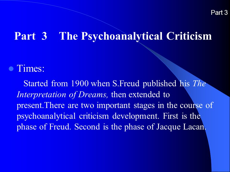 Part 3 Part 3 The Psychoanalytical Criticism Times: Started from 1900 when S.Freud published his The Interpretation of Dreams, then extended to present.There are two important stages in the course of psychoanalytical criticism development.