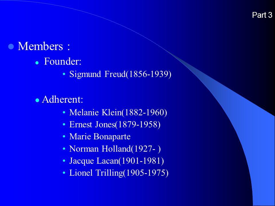 Part 3 Members : Founder: Sigmund Freud(1856-1939) Adherent: Melanie Klein(1882-1960) Ernest Jones(1879-1958) Marie Bonaparte Norman Holland(1927- ) Jacque Lacan(1901-1981) Lionel Trilling(1905-1975)