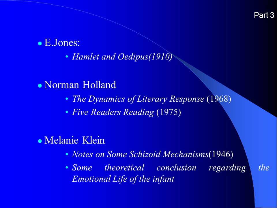 Part 3 E.Jones: Hamlet and Oedipus(1910) Norman Holland The Dynamics of Literary Response (1968) Five Readers Reading (1975) Melanie Klein Notes on Some Schizoid Mechanisms(1946) Some theoretical conclusion regarding the Emotional Life of the infant