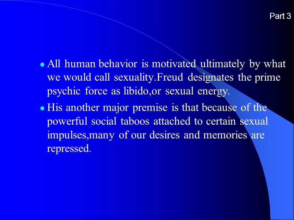 Part 3 All human behavior is motivated ultimately by what we would call sexuality.Freud designates the prime psychic force as libido,or sexual energy.