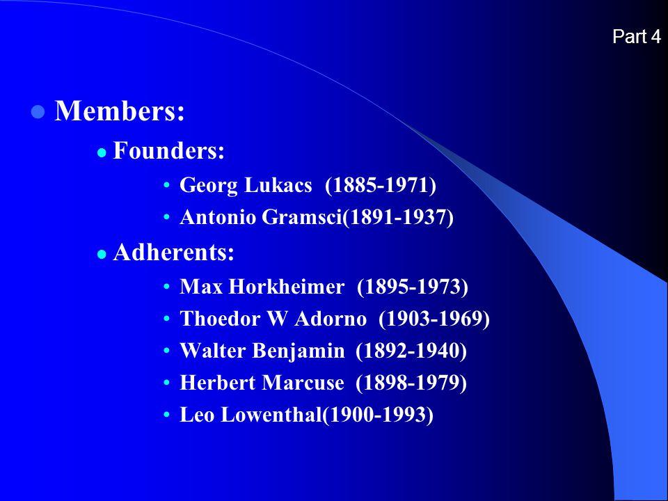 Part 4 Members: Founders: Georg Lukacs (1885-1971) Antonio Gramsci(1891-1937) Adherents: Max Horkheimer (1895-1973) Thoedor W Adorno (1903-1969) Walter Benjamin (1892-1940) Herbert Marcuse (1898-1979) Leo Lowenthal(1900-1993)