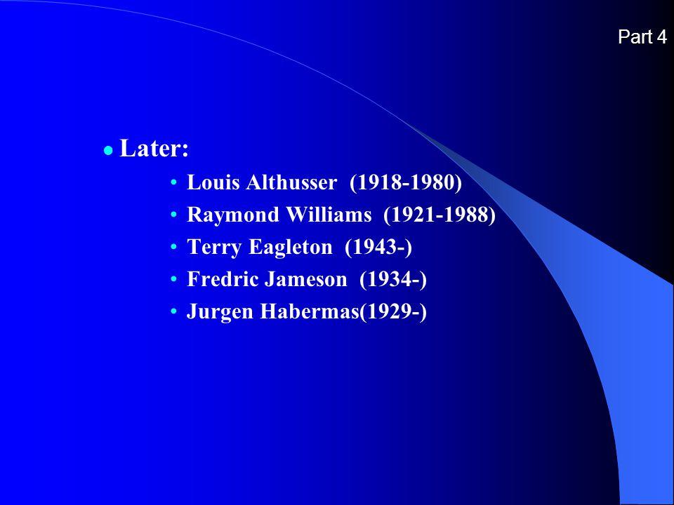 Part 4 Later: Louis Althusser (1918-1980) Raymond Williams (1921-1988) Terry Eagleton (1943-) Fredric Jameson (1934-) Jurgen Habermas(1929-)