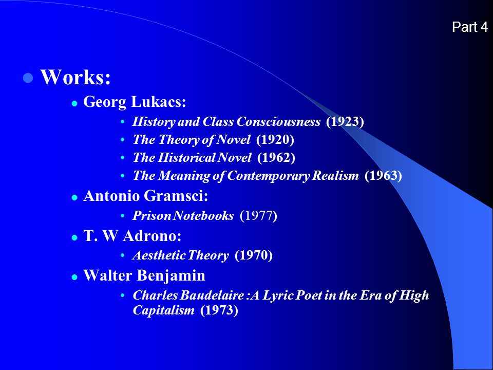 Part 4 Works: Georg Lukacs: History and Class Consciousness (1923) The Theory of Novel (1920) The Historical Novel (1962) The Meaning of Contemporary Realism (1963) Antonio Gramsci: Prison Notebooks (1977) T.
