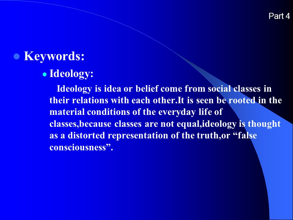 Part 4 Keywords: Ideology: Ideology is idea or belief come from social classes in their relations with each other.It is seen be rooted in the material conditions of the everyday life of classes,because classes are not equal,ideology is thought as a distorted representation of the truth,or false consciousness .