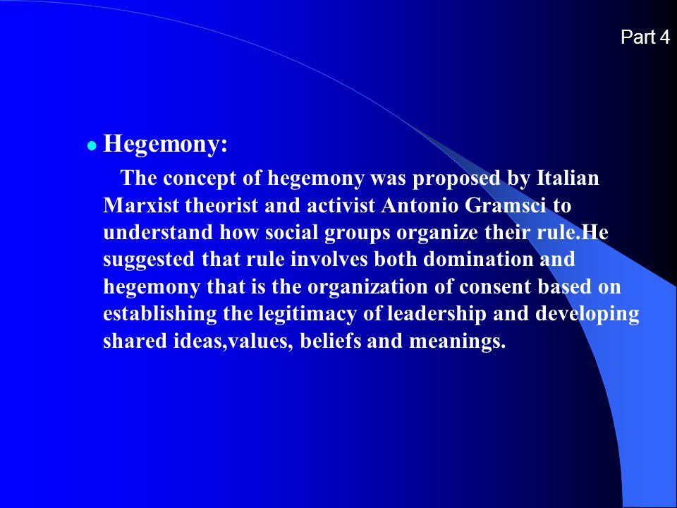 Part 4 Hegemony: The concept of hegemony was proposed by Italian Marxist theorist and activist Antonio Gramsci to understand how social groups organize their rule.He suggested that rule involves both domination and hegemony that is the organization of consent based on establishing the legitimacy of leadership and developing shared ideas,values, beliefs and meanings.