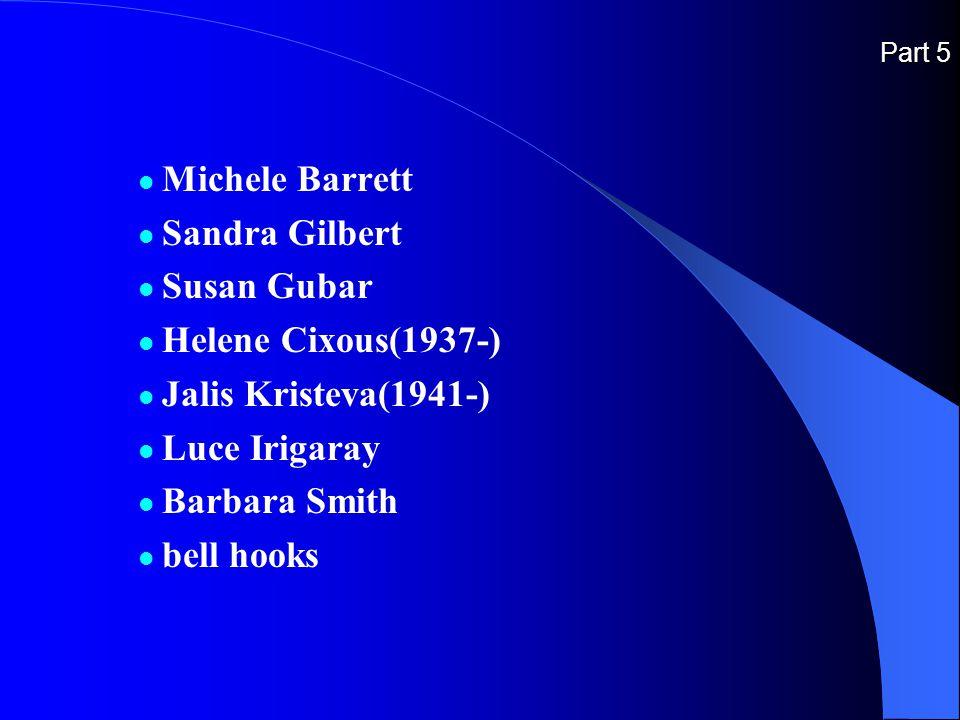 Part 5 Michele Barrett Sandra Gilbert Susan Gubar Helene Cixous(1937-) Jalis Kristeva(1941-) Luce Irigaray Barbara Smith bell hooks