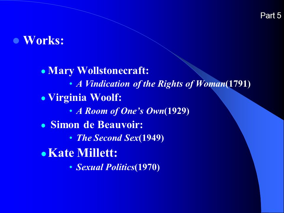 Part 5 Works: Mary Wollstonecraft: A Vindication of the Rights of Woman(1791) Virginia Woolf: A Room of One's Own(1929) Simon de Beauvoir: The Second Sex(1949) Kate Millett: Sexual Politics(1970)
