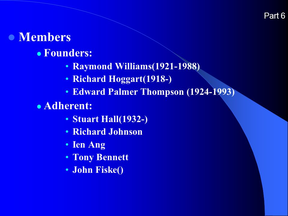Part 6 Members Founders: Raymond Williams(1921-1988) Richard Hoggart(1918-) Edward Palmer Thompson (1924-1993) Adherent: Stuart Hall(1932-) Richard Johnson Ien Ang Tony Bennett John Fiske()