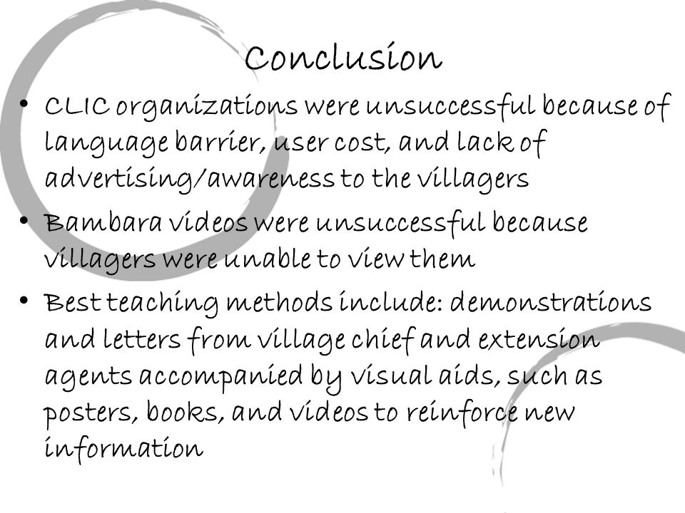 Conclusion CLIC organizations were unsuccessful because of language barrier, user cost, and lack of advertising/awareness to the villagers Bambara videos were unsuccessful because villagers were unable to view them Best teaching methods include: demonstrations and letters from village chief and extension agents accompanied by visual aids, such as posters, books, and videos to reinforce new information
