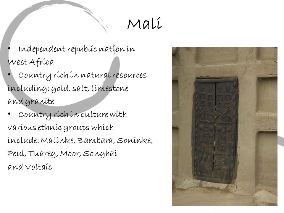 Mali Independent republic nation in West Africa Country rich in natural resources including: gold, salt, limestone and granite Country rich in culture