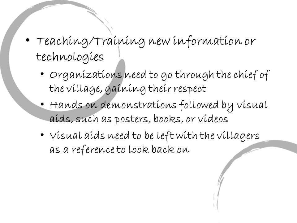 Teaching/Training new information or technologies Organizations need to go through the chief of the village, gaining their respect Hands on demonstrations followed by visual aids, such as posters, books, or videos Visual aids need to be left with the villagers as a reference to look back on