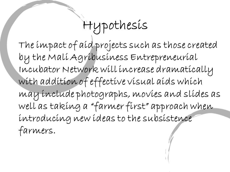 Hypothesis The impact of aid projects such as those created by the Mali Agribusiness Entrepreneurial Incubator Network will increase dramatically with