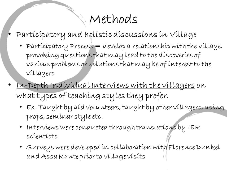 Methods Participatory and holistic discussions in Village Participatory Process = develop a relationship with the village, provoking questions that may lead to the discoveries of various problems or solutions that may be of interest to the villagers In-Depth Individual Interviews with the villagers on what types of teaching styles they prefer.