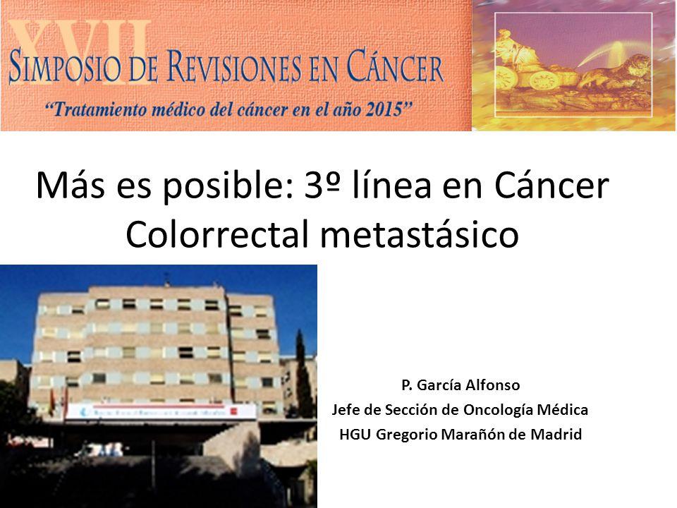 Más es posible: 3º línea en Cáncer Colorrectal metastásico P. García Alfonso Jefe de Sección de Oncología Médica HGU Gregorio Marañón de Madrid