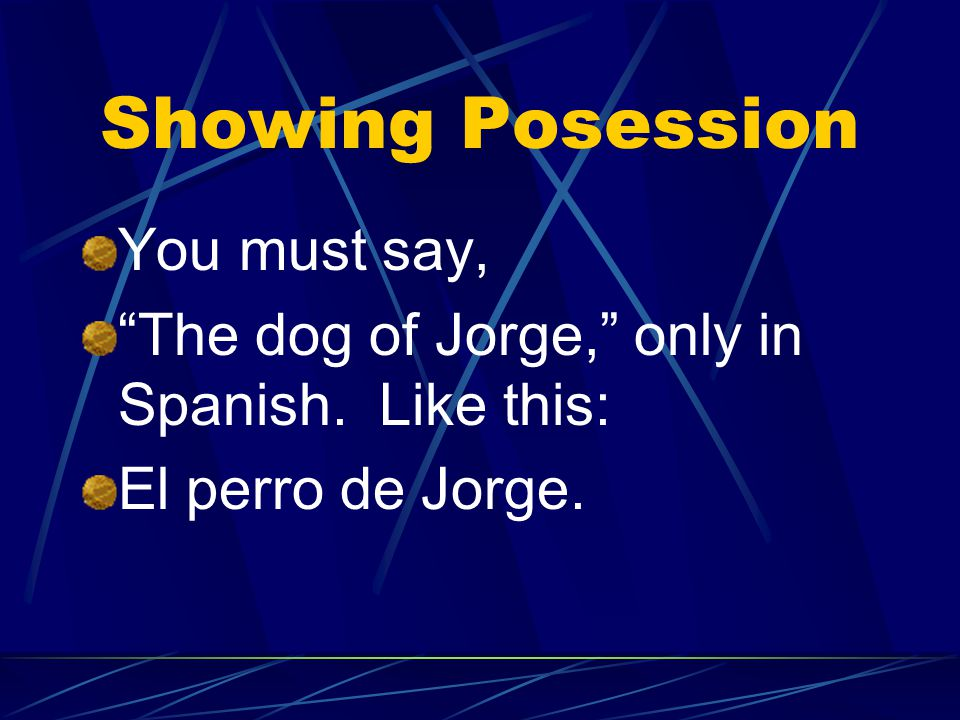 Showing Possession In Spanish there are NO apostrophes. You cannot say, for example, Jorge's dog, (using an apostrophe)