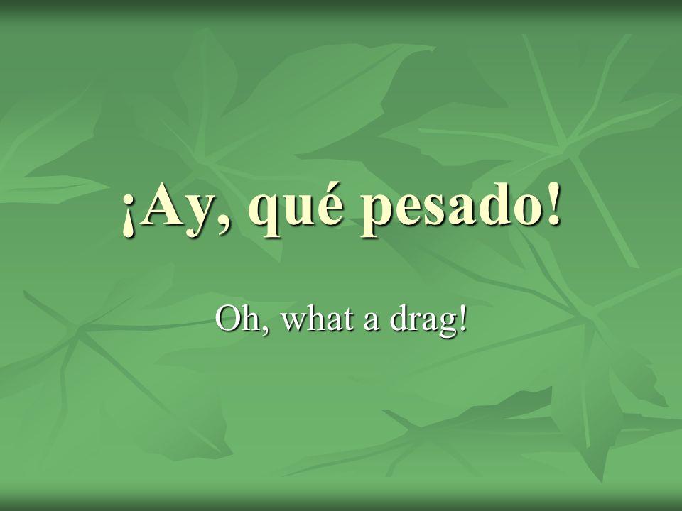 ¡Ay, qué pesado! Oh, what a drag!