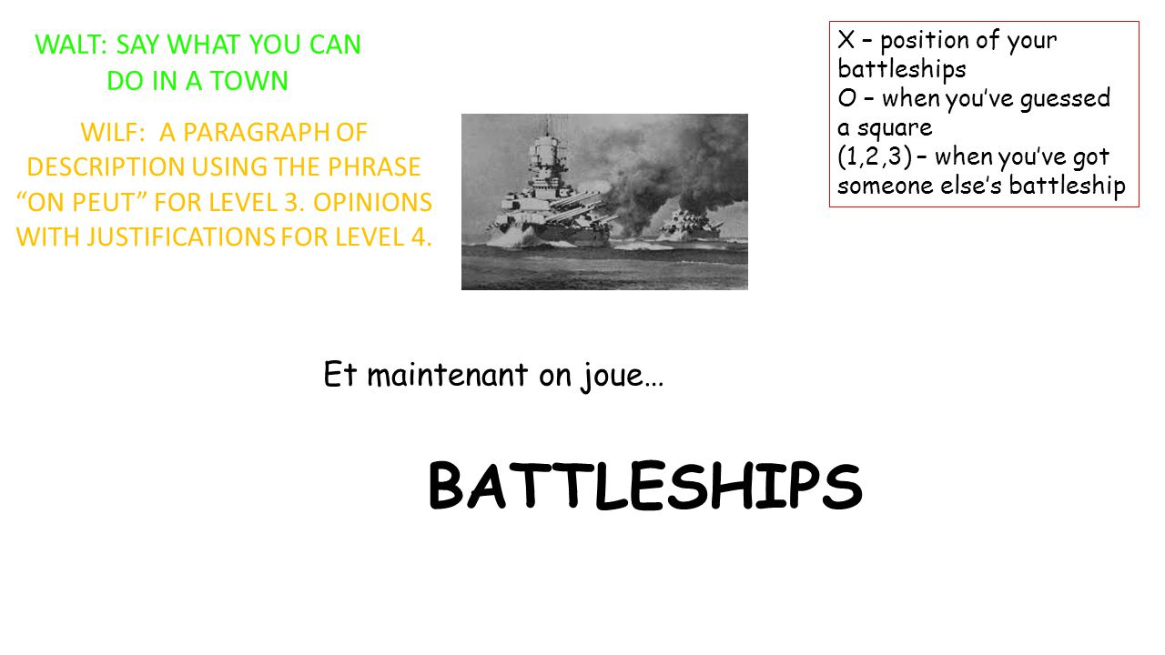 BATTLESHIPS Et maintenant on joue… X – position of your battleships O – when you've guessed a square (1,2,3) – when you've got someone else's battleship WALT: SAY WHAT YOU CAN DO IN A TOWN WILF: A PARAGRAPH OF DESCRIPTION USING THE PHRASE ON PEUT FOR LEVEL 3.