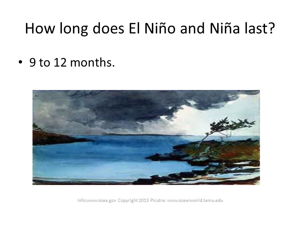 How long does El Niño and Niña last. 9 to 12 months.