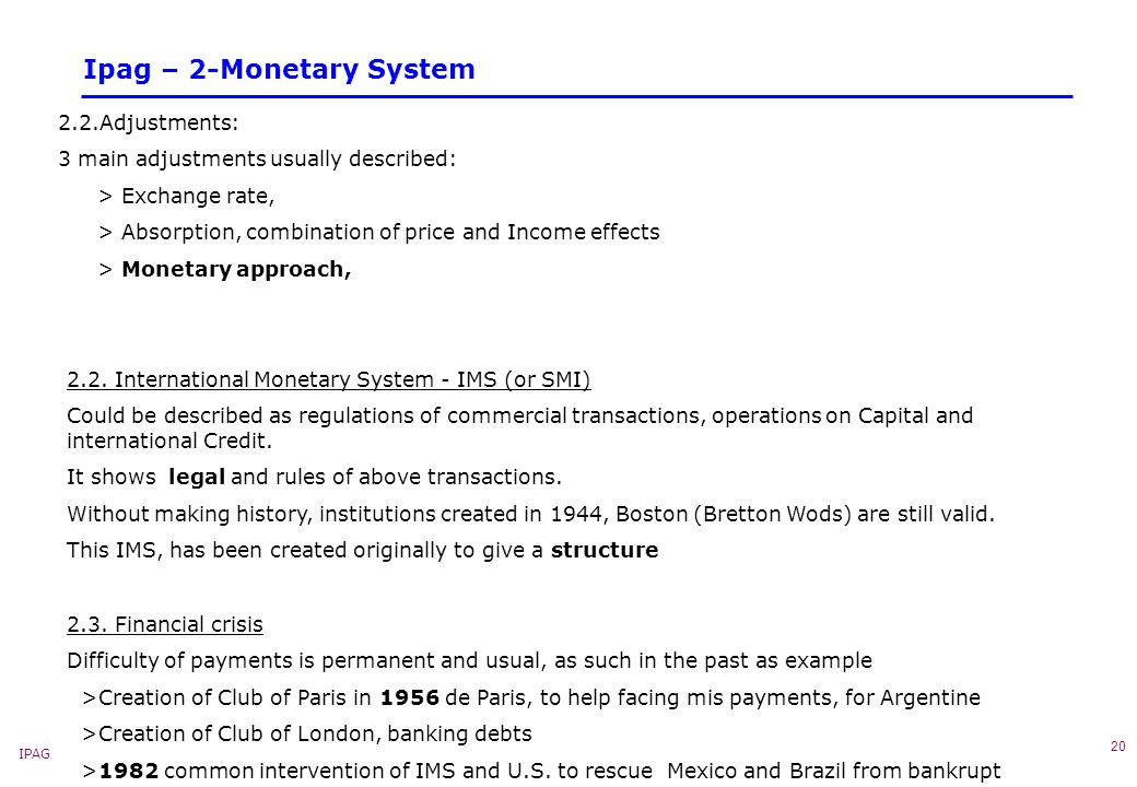IPAG 20 Ipag – 2-Monetary System 2.2.Adjustments: 3 main adjustments usually described: > Exchange rate, > Absorption, combination of price and Income effects > Monetary approach, 2.2.
