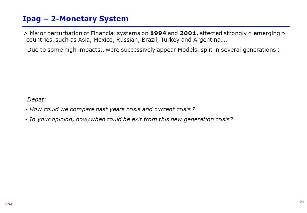 IPAG 21 Ipag – 2-Monetary System > Major perturbation of Financial systems on 1994 and 2001, affected strongly « emerging » countries, such as Asia, Mexico, Russian, Brazil, Turkey and Argentina….