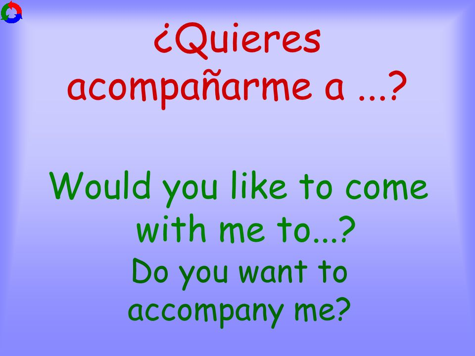 ¿Quieres acompañarme a... Would you like to come with me to... Do you want to accompany me