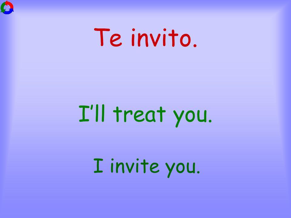 Te invito. I'll treat you. I invite you.