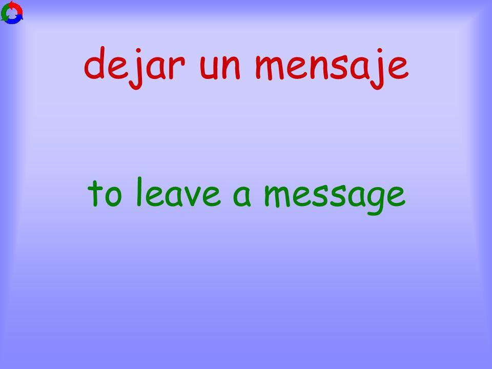 dejar un mensaje to leave a message