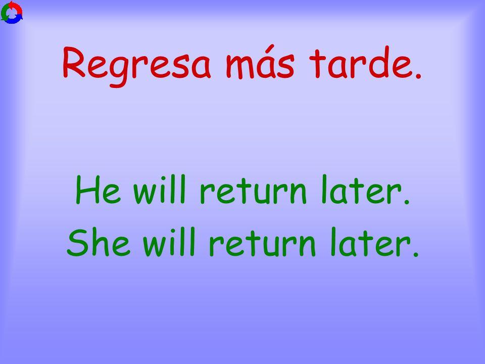 Regresa más tarde. He will return later. She will return later.