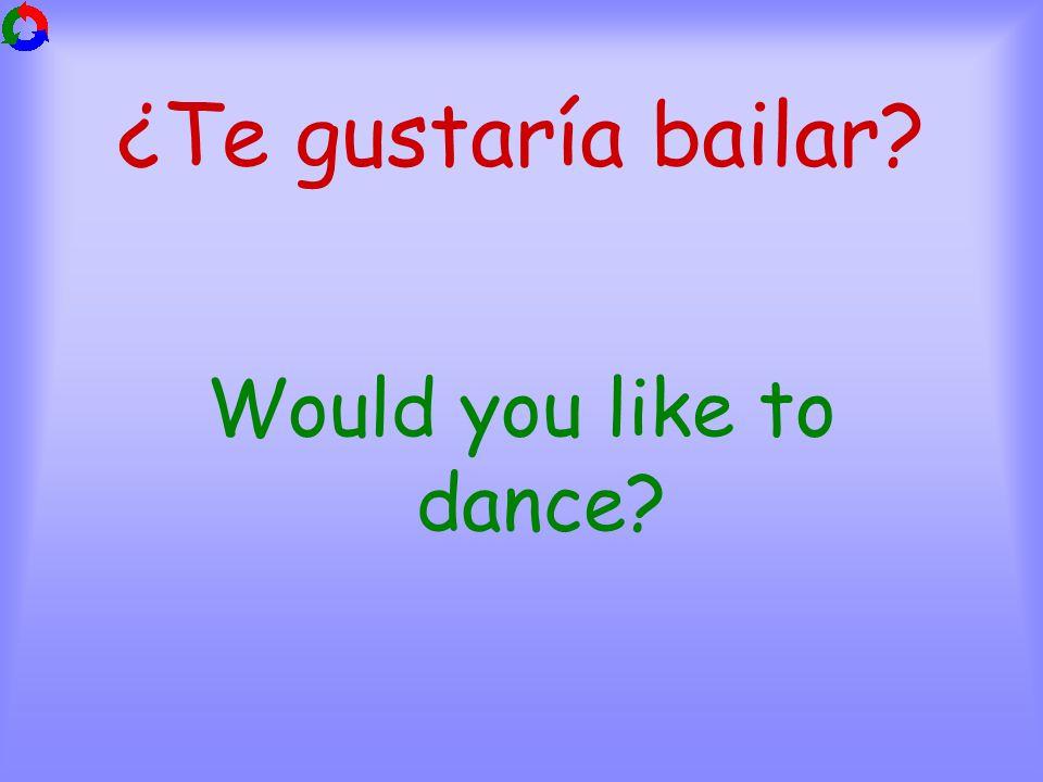 ¿Te gustaría bailar Would you like to dance