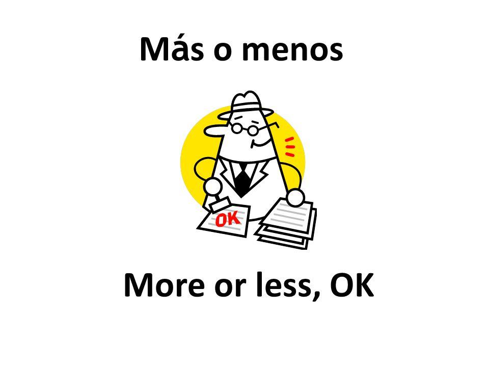 More or less, OK M á s o menos