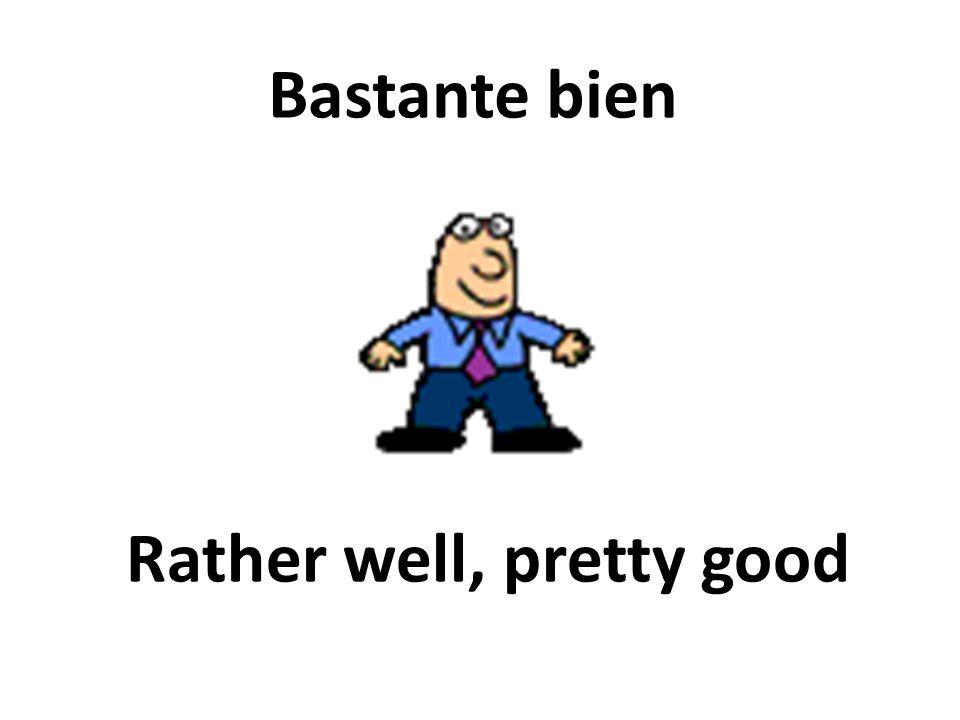 Rather well, pretty good Bastante bien