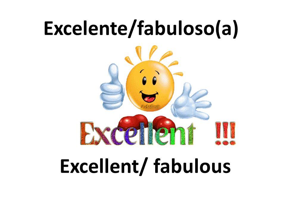Excellent/ fabulous Excelente/fabuloso(a)
