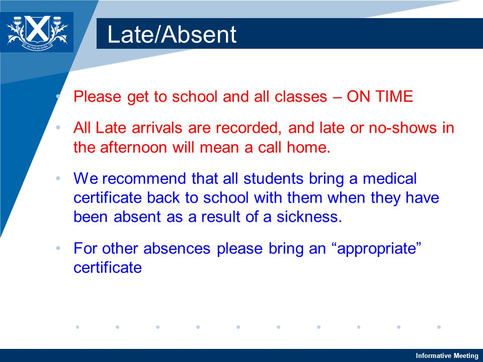 Informative Meeting Late/Absent Please get to school and all classes – ON TIME All Late arrivals are recorded, and late or no-shows in the afternoon will mean a call home.