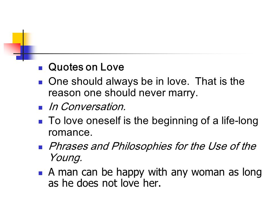 Quotes on Love One should always be in love. That is the reason one should never marry. In Conversation. To love oneself is the beginning of a life-lo