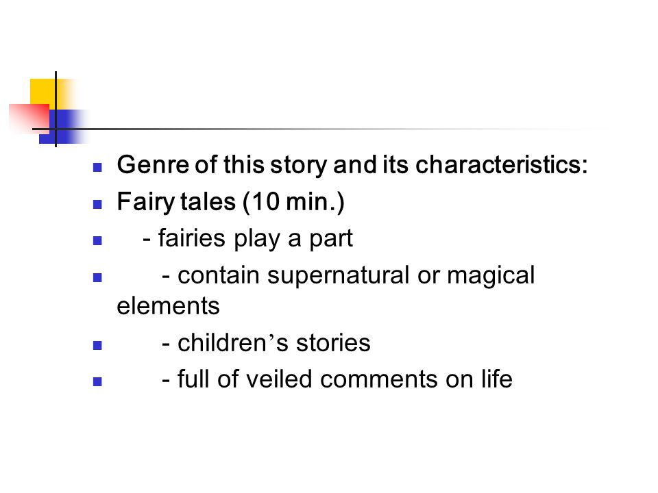 Genre of this story and its characteristics: Fairy tales (10 min.) - fairies play a part - contain supernatural or magical elements - children ' s sto