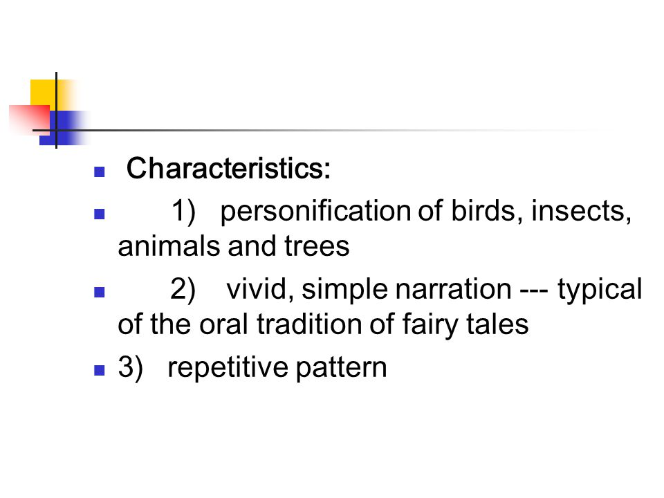Characteristics: 1) personification of birds, insects, animals and trees 2) vivid, simple narration --- typical of the oral tradition of fairy tales 3