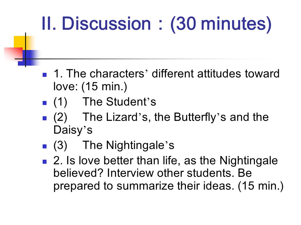 II. Discussion : (30 minutes) 1. The characters ' different attitudes toward love: (15 min.) (1) The Student ' s (2) The Lizard ' s, the Butterfly ' s