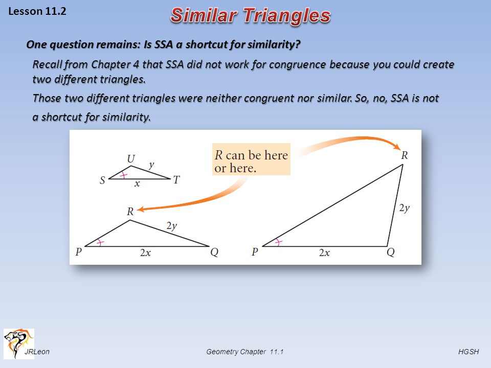 JRLeon Geometry Chapter 11.1 HGSH Lesson 11.2 One question remains: Is SSA a shortcut for similarity? Recall from Chapter 4 that SSA did not work for
