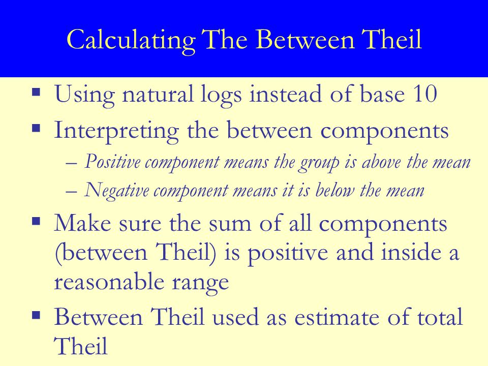  Using natural logs instead of base 10  Interpreting the between components –Positive component means the group is above the mean –Negative component means it is below the mean  Make sure the sum of all components (between Theil) is positive and inside a reasonable range  Between Theil used as estimate of total Theil