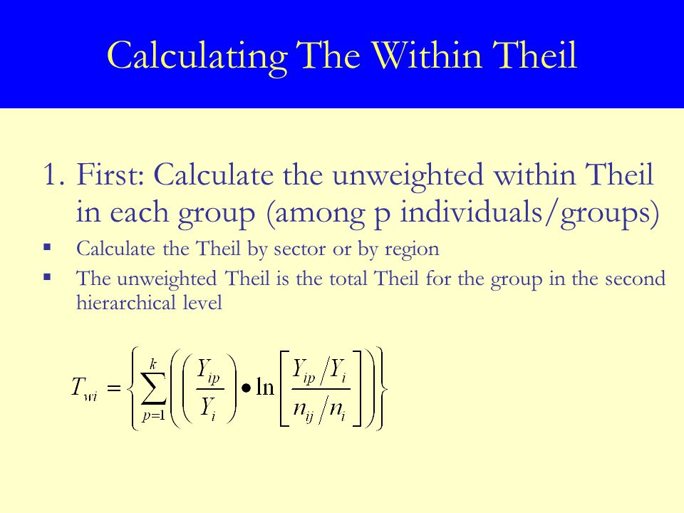 1.First: Calculate the unweighted within Theil in each group (among p individuals/groups)  Calculate the Theil by sector or by region  The unweighted Theil is the total Theil for the group in the second hierarchical level
