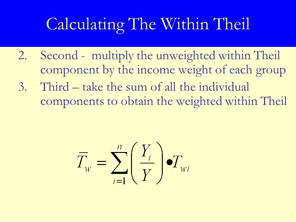 Calculating The Within Theil 2.Second - multiply the unweighted within Theil component by the income weight of each group 3.Third – take the sum of all the individual components to obtain the weighted within Theil