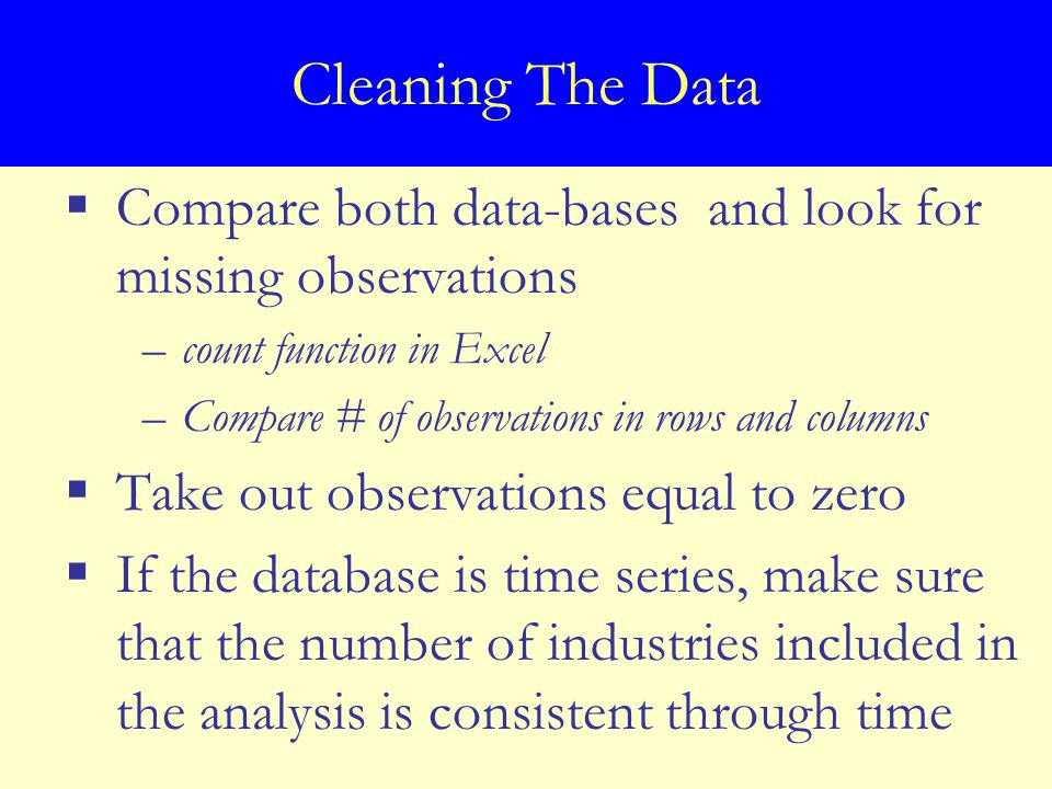 Cleaning The Data  Compare both data-bases and look for missing observations –count function in Excel –Compare # of observations in rows and columns  Take out observations equal to zero  If the database is time series, make sure that the number of industries included in the analysis is consistent through time