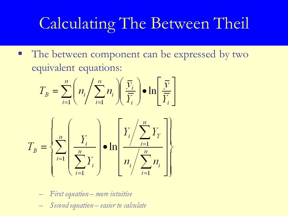 Calculating The Between Theil  The between component can be expressed by two equivalent equations: –First equation – more intuitive –Second equation – easier to calculate